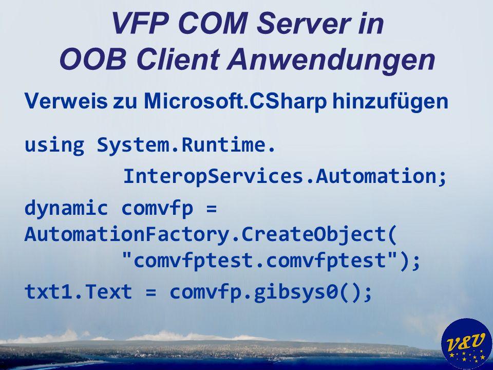 VFP COM Server in OOB Client Anwendungen Verweis zu Microsoft.CSharp hinzufügen using System.Runtime. InteropServices.Automation; dynamic comvfp = Aut