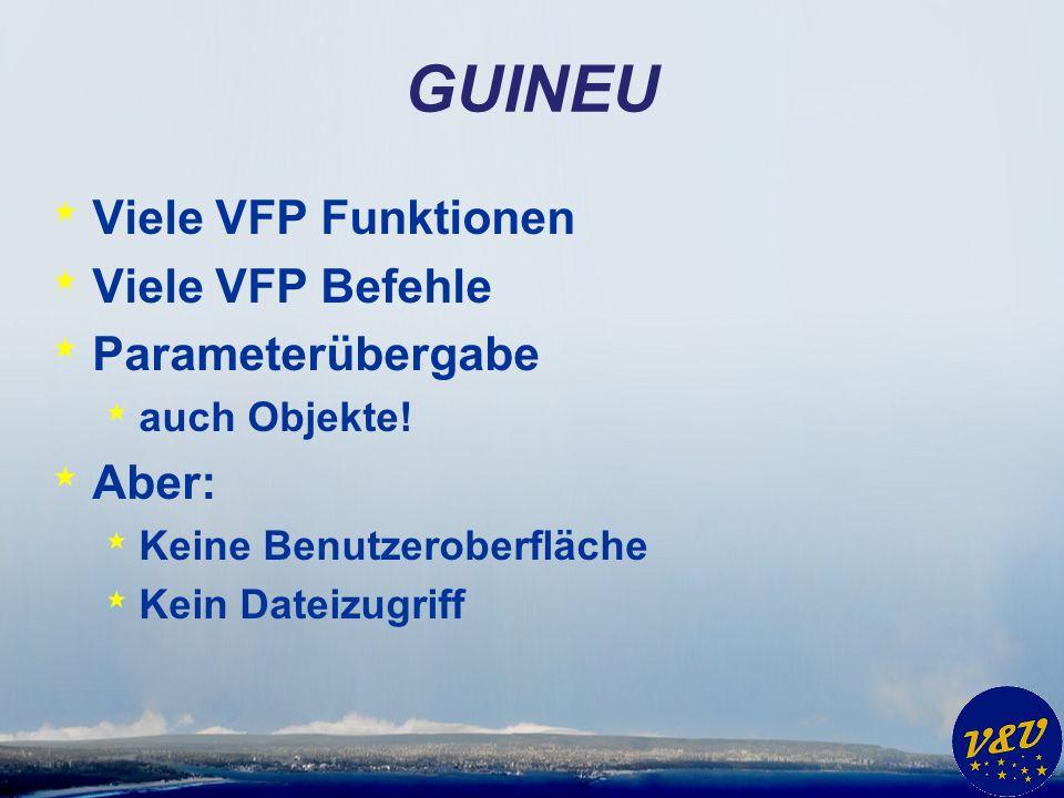 GUINEU * Viele VFP Funktionen * Viele VFP Befehle * Parameterübergabe * auch Objekte! * Aber: * Keine Benutzeroberfläche * Kein Dateizugriff