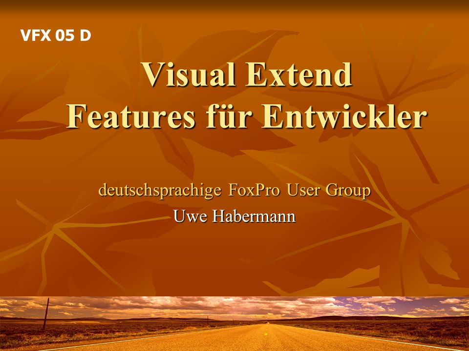 Visual Extend Features für Entwickler deutschsprachige FoxPro User Group Uwe Habermann VFX 05 D