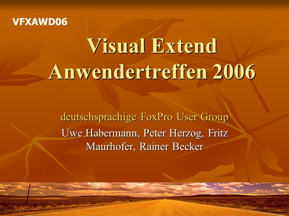 Visual Extend Anwendertreffen 2006 deutschsprachige FoxPro User Group Uwe Habermann, Peter Herzog, Fritz Maurhofer, Rainer Becker VFXAWD06