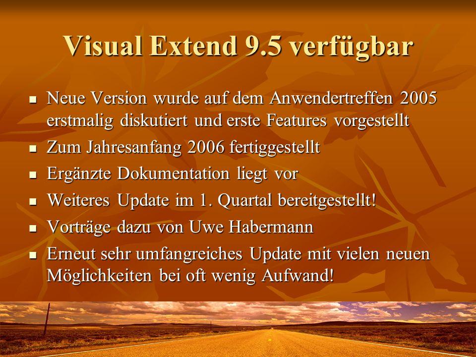 Visual Extend 9.5 verfügbar Neue Version wurde auf dem Anwendertreffen 2005 erstmalig diskutiert und erste Features vorgestellt Neue Version wurde auf