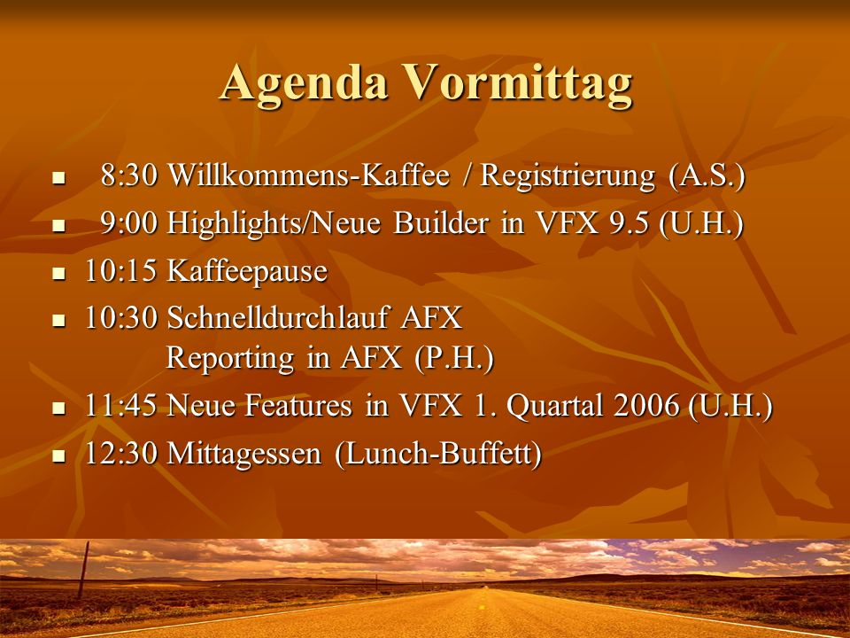 Agenda Vormittag 8:30 Willkommens-Kaffee / Registrierung (A.S.) 8:30 Willkommens-Kaffee / Registrierung (A.S.) 9:00 Highlights/Neue Builder in VFX 9.5 (U.H.) 9:00 Highlights/Neue Builder in VFX 9.5 (U.H.) 10:15 Kaffeepause 10:15 Kaffeepause 10:30 Schnelldurchlauf AFX Reporting in AFX (P.H.) 10:30 Schnelldurchlauf AFX Reporting in AFX (P.H.) 11:45 Neue Features in VFX 1.