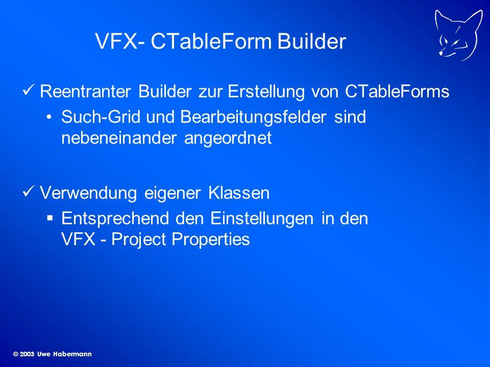 © 2003 Uwe Habermann VFX- CTableForm Builder Reentranter Builder zur Erstellung von CTableForms Such-Grid und Bearbeitungsfelder sind nebeneinander angeordnet Verwendung eigener Klassen Entsprechend den Einstellungen in den VFX - Project Properties