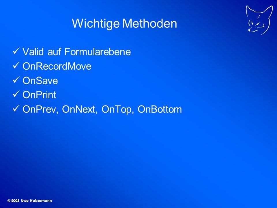 © 2003 Uwe Habermann Wichtige Methoden Valid auf Formularebene OnRecordMove OnSave OnPrint OnPrev, OnNext, OnTop, OnBottom