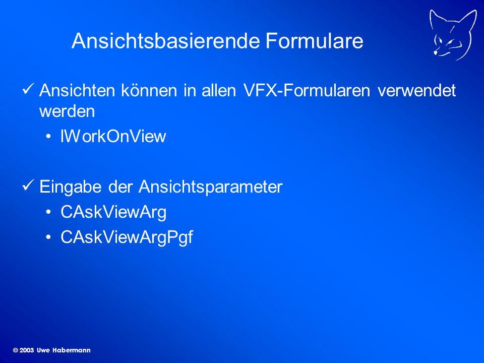 © 2003 Uwe Habermann Ansichtsbasierende Formulare Ansichten können in allen VFX-Formularen verwendet werden lWorkOnView Eingabe der Ansichtsparameter CAskViewArg CAskViewArgPgf
