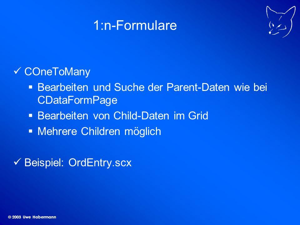 © 2003 Uwe Habermann 1:n-Formulare COneToMany Bearbeiten und Suche der Parent-Daten wie bei CDataFormPage Bearbeiten von Child-Daten im Grid Mehrere Children möglich Beispiel: OrdEntry.scx