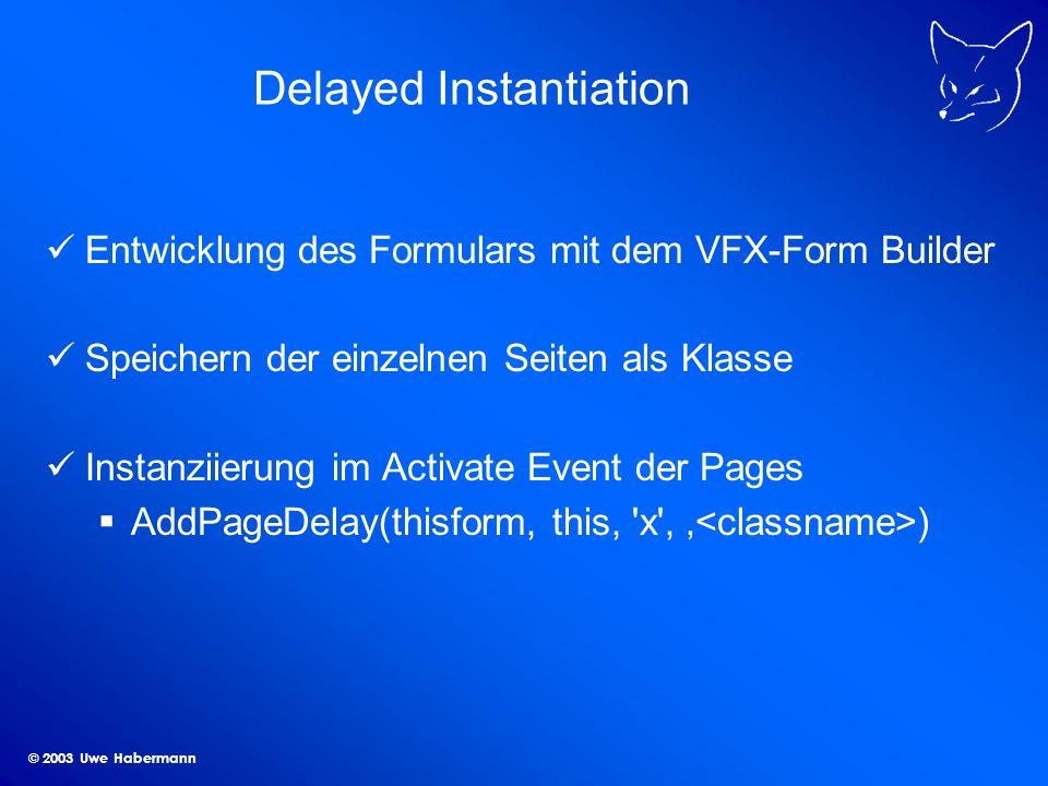 © 2003 Uwe Habermann Delayed Instantiation Entwicklung des Formulars mit dem VFX-Form Builder Speichern der einzelnen Seiten als Klasse Instanziierung im Activate Event der Pages AddPageDelay(thisform, this, x , )