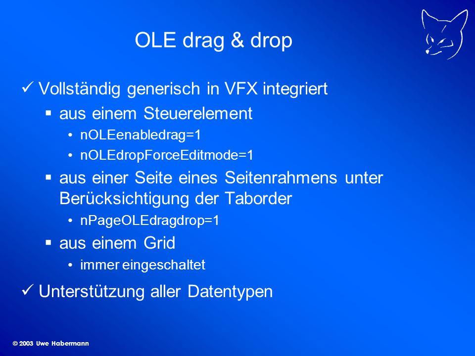 © 2003 Uwe Habermann OLE drag & drop Vollständig generisch in VFX integriert aus einem Steuerelement nOLEenabledrag=1 nOLEdropForceEditmode=1 aus einer Seite eines Seitenrahmens unter Berücksichtigung der Taborder nPageOLEdragdrop=1 aus einem Grid immer eingeschaltet Unterstützung aller Datentypen