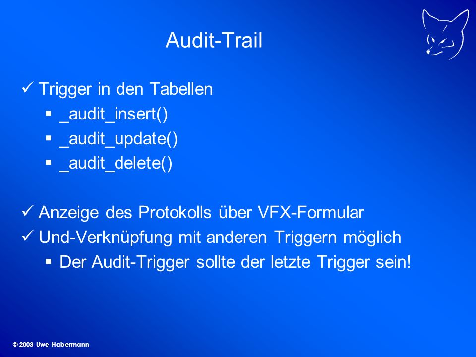 © 2003 Uwe Habermann Audit-Trail Trigger in den Tabellen _audit_insert() _audit_update() _audit_delete() Anzeige des Protokolls über VFX-Formular Und-