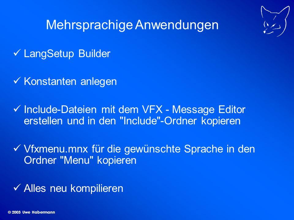 © 2003 Uwe Habermann Mehrsprachige Anwendungen LangSetup Builder Konstanten anlegen Include-Dateien mit dem VFX - Message Editor erstellen und in den Include -Ordner kopieren Vfxmenu.mnx für die gewünschte Sprache in den Ordner Menu kopieren Alles neu kompilieren