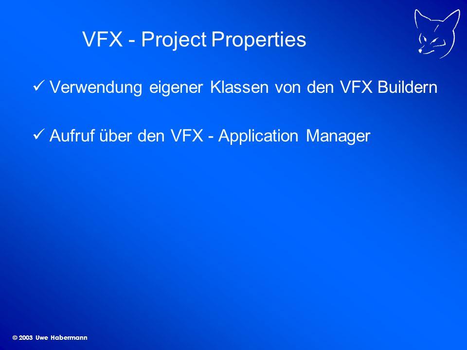 © 2003 Uwe Habermann VFX - Project Properties Verwendung eigener Klassen von den VFX Buildern Aufruf über den VFX - Application Manager