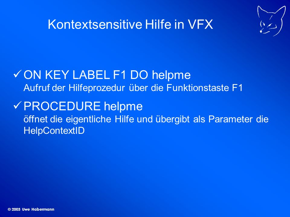 © 2003 Uwe Habermann Kontextsensitive Hilfe in VFX ON KEY LABEL F1 DO helpme Aufruf der Hilfeprozedur über die Funktionstaste F1 PROCEDURE helpme öffn