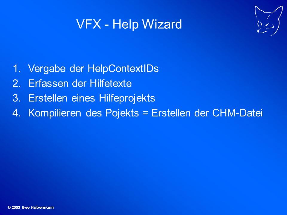 © 2003 Uwe Habermann VFX - Help Wizard 1.Vergabe der HelpContextIDs 2.Erfassen der Hilfetexte 3.Erstellen eines Hilfeprojekts 4.Kompilieren des Pojekts = Erstellen der CHM-Datei