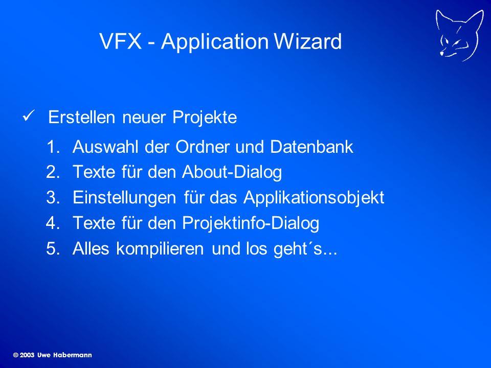 © 2003 Uwe Habermann VFX - Application Wizard Erstellen neuer Projekte 1.Auswahl der Ordner und Datenbank 2.Texte für den About-Dialog 3.Einstellungen für das Applikationsobjekt 4.Texte für den Projektinfo-Dialog 5.Alles kompilieren und los geht´s...