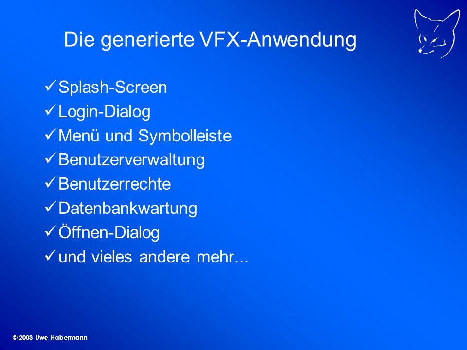 © 2003 Uwe Habermann Die generierte VFX-Anwendung Splash-Screen Login-Dialog Menü und Symbolleiste Benutzerverwaltung Benutzerrechte Datenbankwartung Öffnen-Dialog und vieles andere mehr...