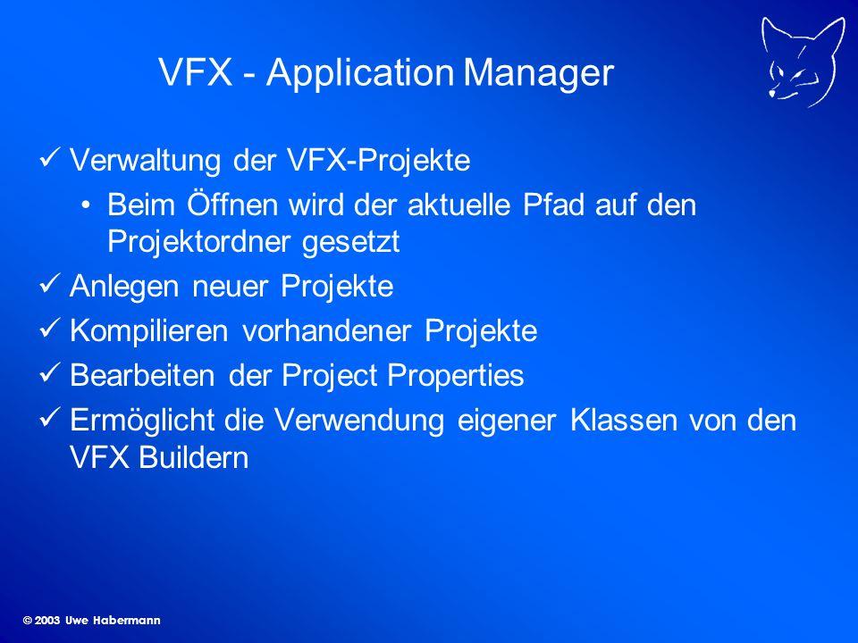 © 2003 Uwe Habermann VFX - Application Manager Verwaltung der VFX-Projekte Beim Öffnen wird der aktuelle Pfad auf den Projektordner gesetzt Anlegen neuer Projekte Kompilieren vorhandener Projekte Bearbeiten der Project Properties Ermöglicht die Verwendung eigener Klassen von den VFX Buildern
