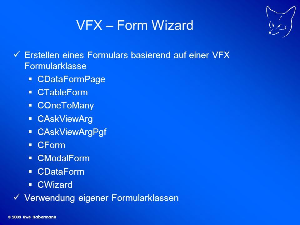 © 2003 Uwe Habermann VFX – Form Wizard Erstellen eines Formulars basierend auf einer VFX Formularklasse CDataFormPage CTableForm COneToMany CAskViewArg CAskViewArgPgf CForm CModalForm CDataForm CWizard Verwendung eigener Formularklassen