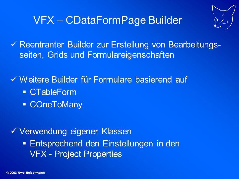© 2003 Uwe Habermann VFX – CDataFormPage Builder Reentranter Builder zur Erstellung von Bearbeitungs- seiten, Grids und Formulareigenschaften Weitere Builder für Formulare basierend auf CTableForm COneToMany Verwendung eigener Klassen Entsprechend den Einstellungen in den VFX - Project Properties