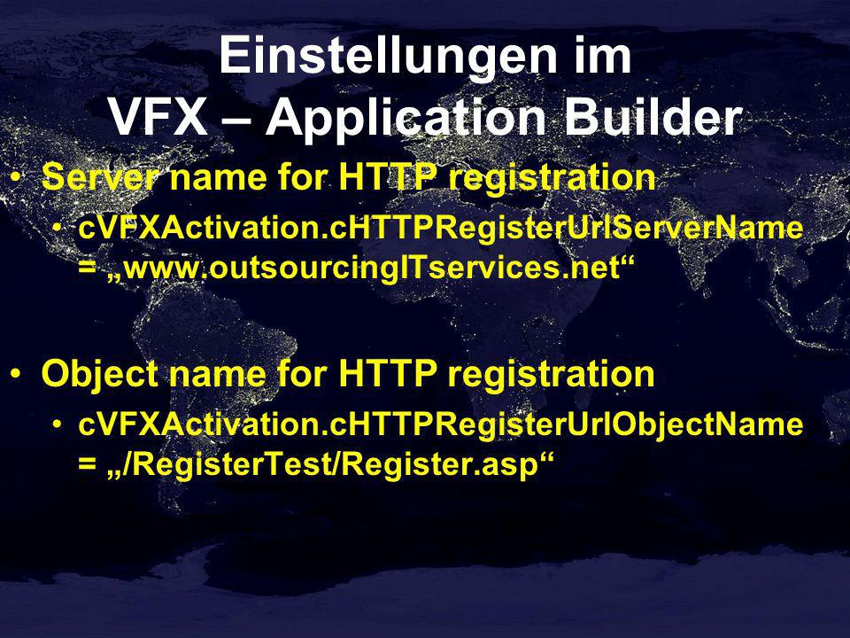 Einstellungen im VFX – Application Builder Server name for HTTP registration cVFXActivation.cHTTPRegisterUrlServerName = www.outsourcingITservices.net Object name for HTTP registration cVFXActivation.cHTTPRegisterUrlObjectName = /RegisterTest/Register.asp