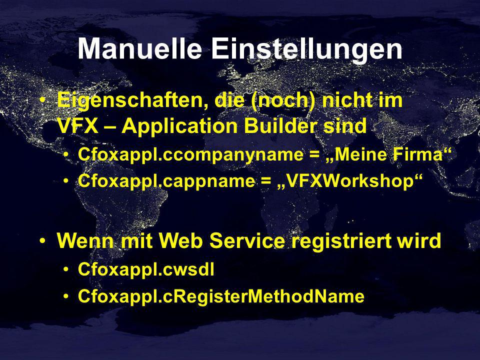 Manuelle Einstellungen Eigenschaften, die (noch) nicht im VFX – Application Builder sind Cfoxappl.ccompanyname = Meine Firma Cfoxappl.cappname = VFXWorkshop Wenn mit Web Service registriert wird Cfoxappl.cwsdl Cfoxappl.cRegisterMethodName
