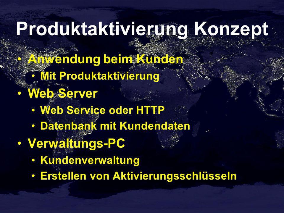 Produktaktivierung Konzept Anwendung beim Kunden Mit Produktaktivierung Web Server Web Service oder HTTP Datenbank mit Kundendaten Verwaltungs-PC Kundenverwaltung Erstellen von Aktivierungsschlüsseln