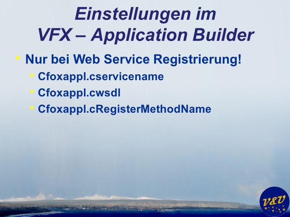 Einstellungen im VFX – Application Builder * Nur bei Web Service Registrierung! * Cfoxappl.cservicename * Cfoxappl.cwsdl * Cfoxappl.cRegisterMethodNam