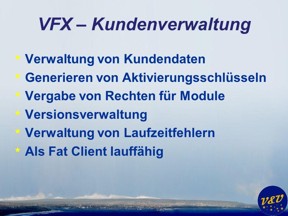VFX – Kundenverwaltung * Verwaltung von Kundendaten * Generieren von Aktivierungsschlüsseln * Vergabe von Rechten für Module * Versionsverwaltung * Verwaltung von Laufzeitfehlern * Als Fat Client lauffähig