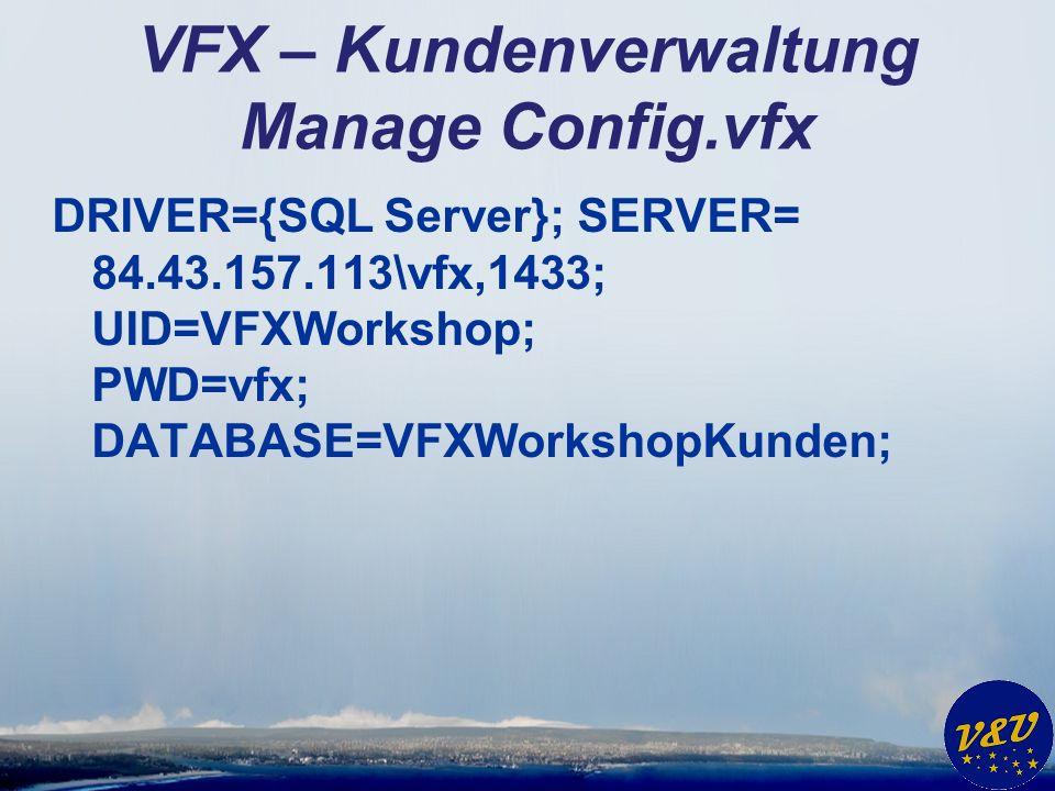 VFX – Kundenverwaltung Manage Config.vfx DRIVER={SQL Server}; SERVER= 84.43.157.113\vfx,1433; UID=VFXWorkshop; PWD=vfx; DATABASE=VFXWorkshopKunden;