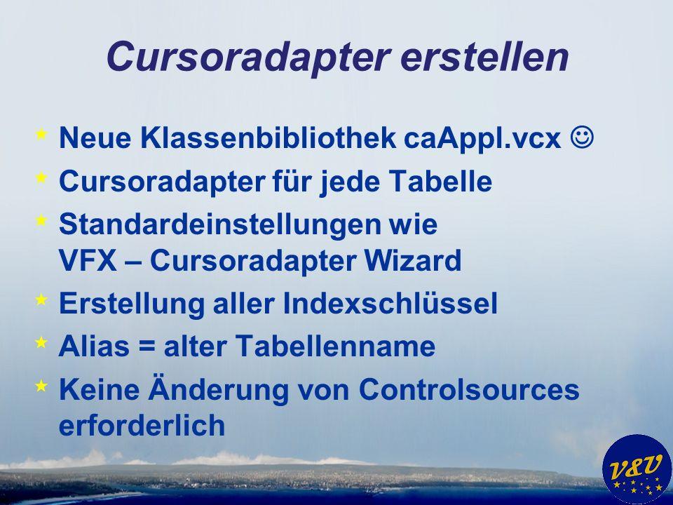 Cursoradapter erstellen * Neue Klassenbibliothek caAppl.vcx * Cursoradapter für jede Tabelle * Standardeinstellungen wie VFX – Cursoradapter Wizard * Erstellung aller Indexschlüssel * Alias = alter Tabellenname * Keine Änderung von Controlsources erforderlich