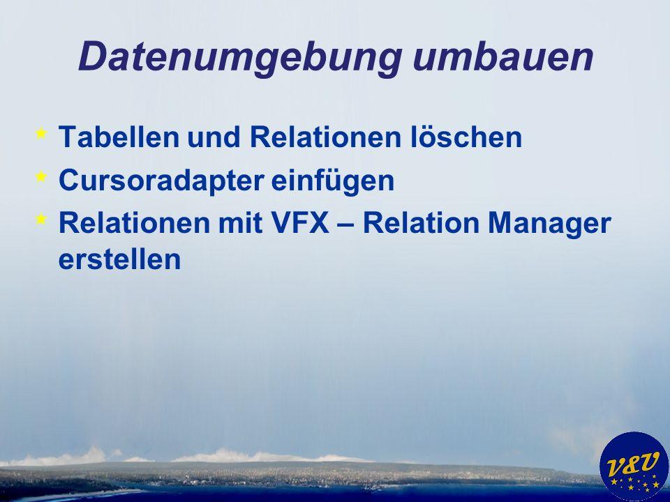 Datenumgebung umbauen * Tabellen und Relationen löschen * Cursoradapter einfügen * Relationen mit VFX – Relation Manager erstellen