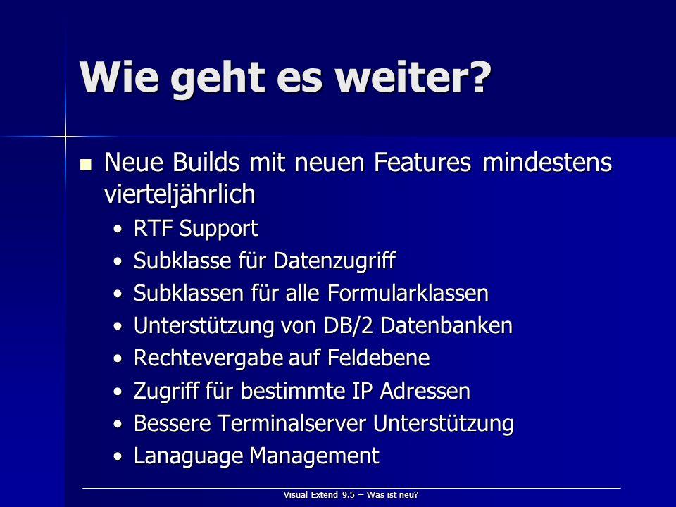 Visual Extend 9.5 – Was ist neu? Wie geht es weiter? Neue Builds mit neuen Features mindestens vierteljährlich Neue Builds mit neuen Features mindeste