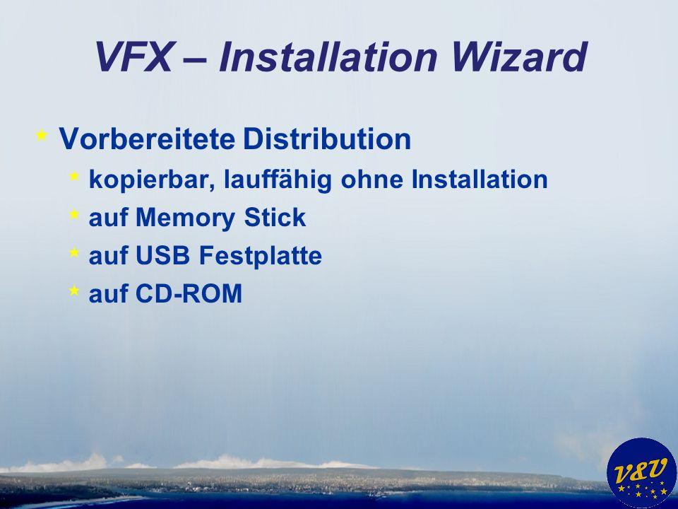 VFX – Installation Wizard * Vorbereitete Distribution * kopierbar, lauffähig ohne Installation * auf Memory Stick * auf USB Festplatte * auf CD-ROM