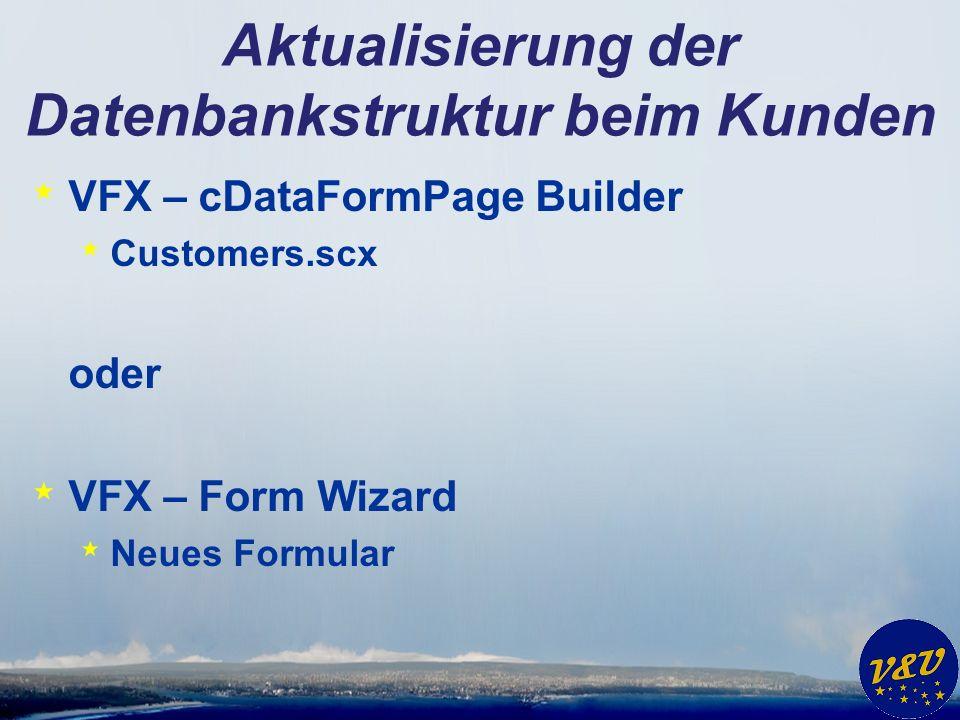 Aktualisierung der Datenbankstruktur beim Kunden * VFX – cDataFormPage Builder * Customers.scx oder * VFX – Form Wizard * Neues Formular