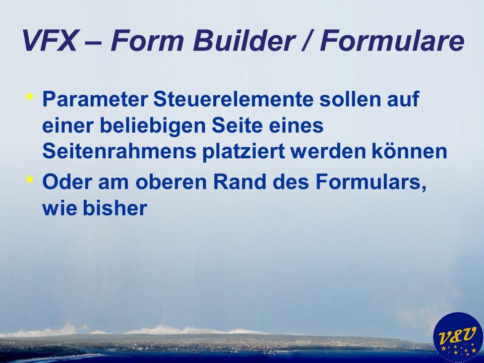 VFX – Form Builder / Formulare * Parameter Steuerelemente sollen auf einer beliebigen Seite eines Seitenrahmens platziert werden können * Oder am ober
