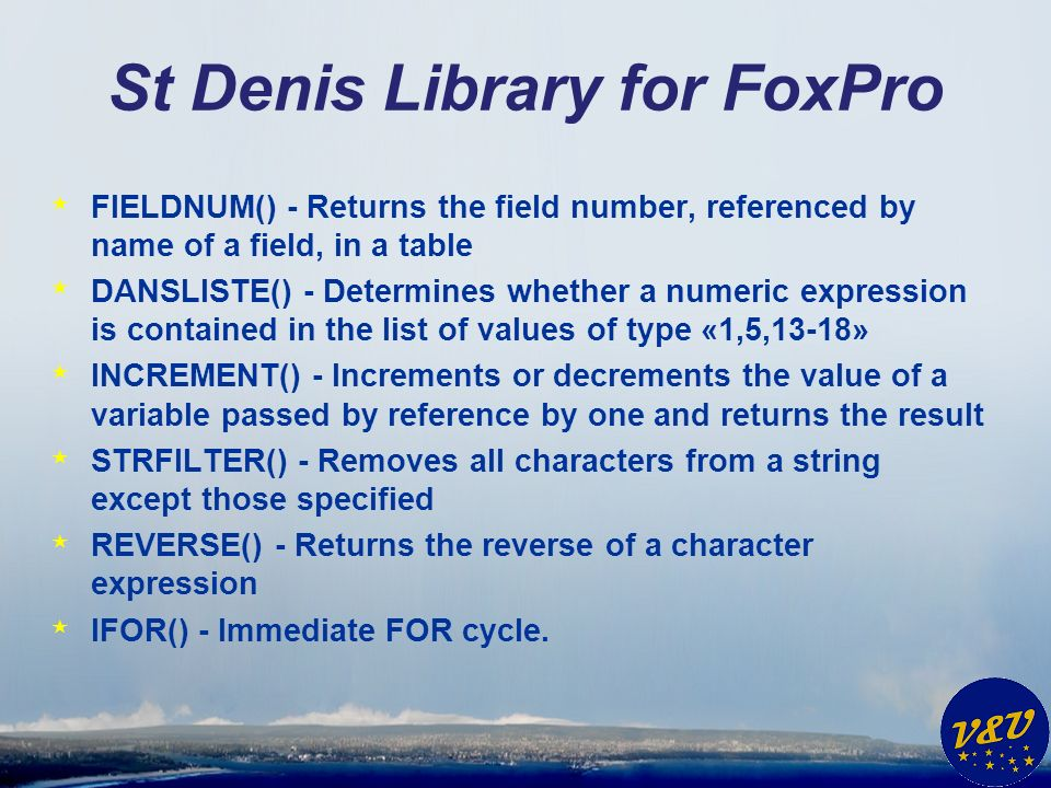 St Denis Library for FoxPro * FIELDNUM() - Returns the field number, referenced by name of a field, in a table * DANSLISTE() - Determines whether a numeric expression is contained in the list of values of type «1,5,13-18» * INCREMENT() - Increments or decrements the value of a variable passed by reference by one and returns the result * STRFILTER() - Removes all characters from a string except those specified * REVERSE() - Returns the reverse of a character expression * IFOR() - Immediate FOR cycle.