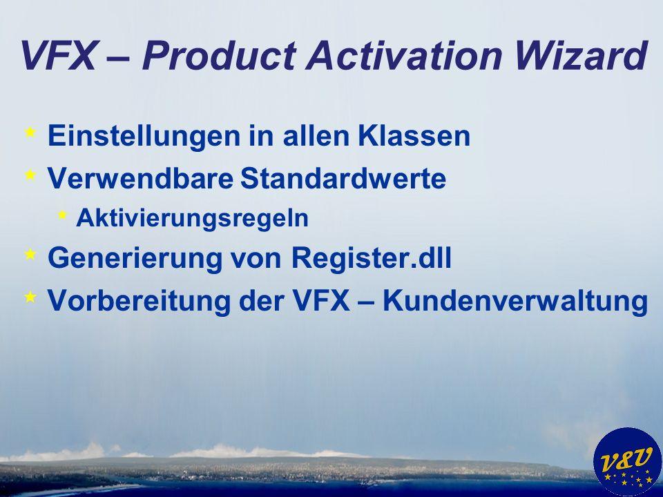 VFX – Product Activation Wizard * Einstellungen in allen Klassen * Verwendbare Standardwerte * Aktivierungsregeln * Generierung von Register.dll * Vor