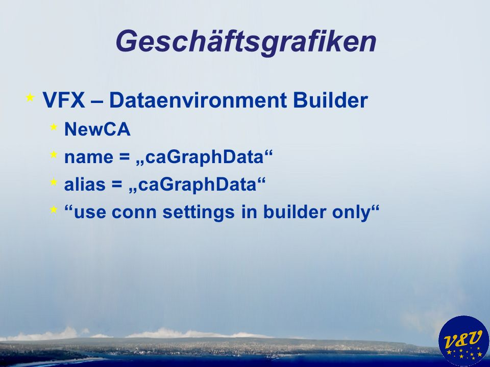 Geschäftsgrafiken * VFX – Dataenvironment Builder * NewCA * name = caGraphData * alias = caGraphData * use conn settings in builder only