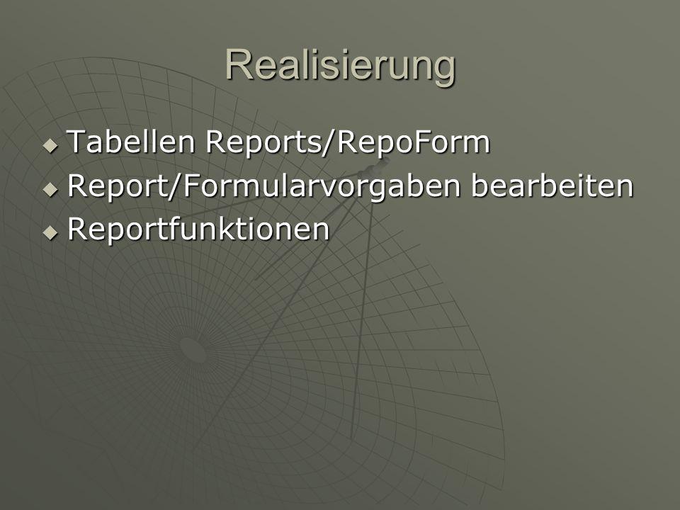 Realisierung Tabellen Reports/RepoForm Tabellen Reports/RepoForm Report/Formularvorgaben bearbeiten Report/Formularvorgaben bearbeiten Reportfunktionen Reportfunktionen