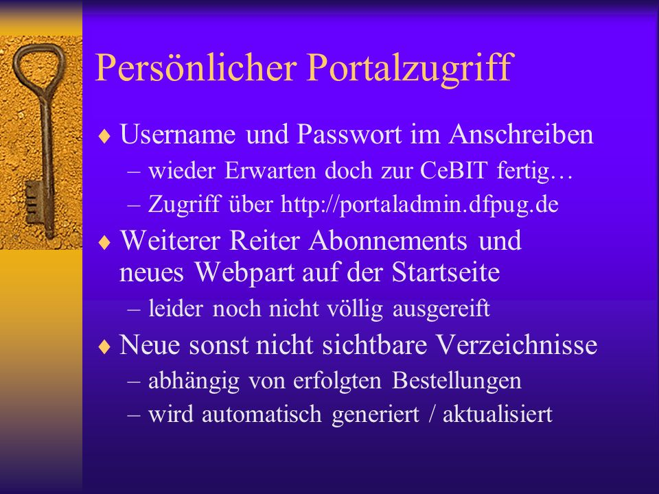 Persönlicher Portalzugriff Username und Passwort im Anschreiben –wieder Erwarten doch zur CeBIT fertig… –Zugriff über http://portaladmin.dfpug.de Weiterer Reiter Abonnements und neues Webpart auf der Startseite –leider noch nicht völlig ausgereift Neue sonst nicht sichtbare Verzeichnisse –abhängig von erfolgten Bestellungen –wird automatisch generiert / aktualisiert