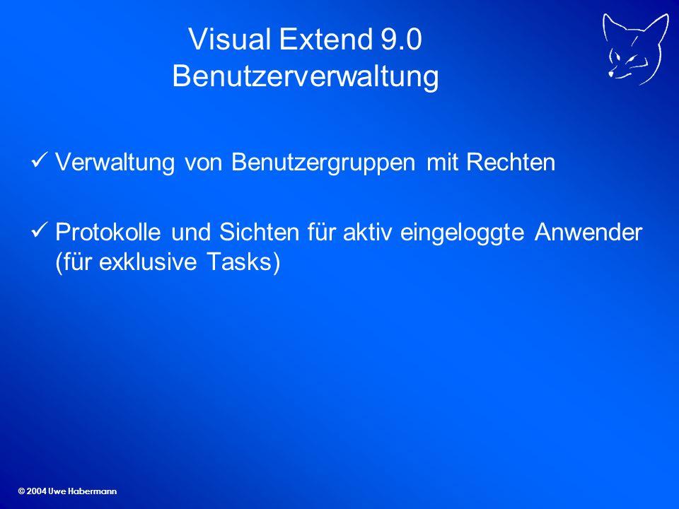 © 2004 Uwe Habermann Visual Extend 9.0 Benutzerverwaltung Verwaltung von Benutzergruppen mit Rechten Protokolle und Sichten für aktiv eingeloggte Anwender (für exklusive Tasks)