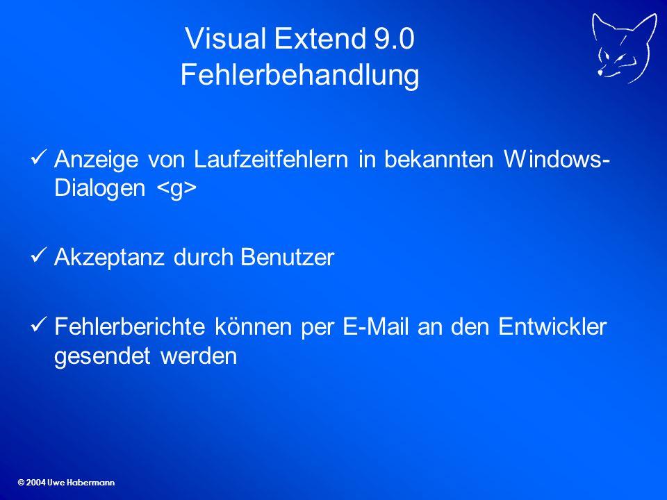 © 2004 Uwe Habermann Visual Extend 9.0 Fehlerbehandlung Anzeige von Laufzeitfehlern in bekannten Windows- Dialogen Akzeptanz durch Benutzer Fehlerberichte können per E-Mail an den Entwickler gesendet werden