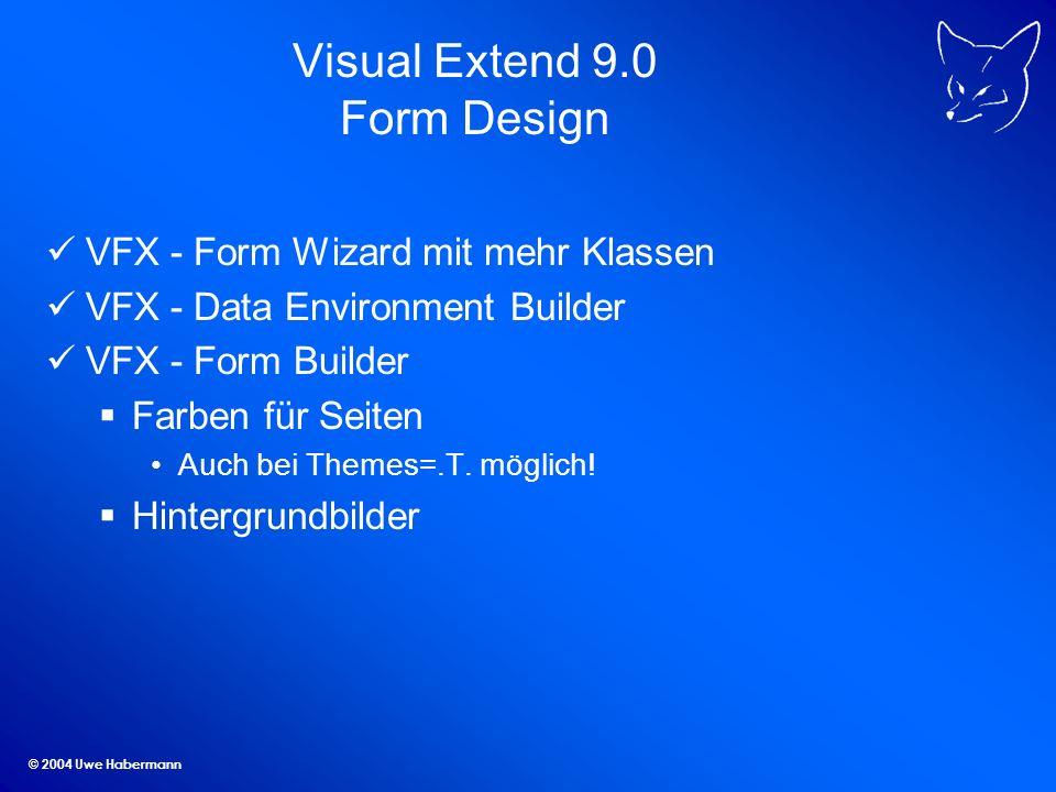 © 2004 Uwe Habermann Visual Extend 9.0 Form Design VFX - Form Wizard mit mehr Klassen VFX - Data Environment Builder VFX - Form Builder Farben für Seiten Auch bei Themes=.T.
