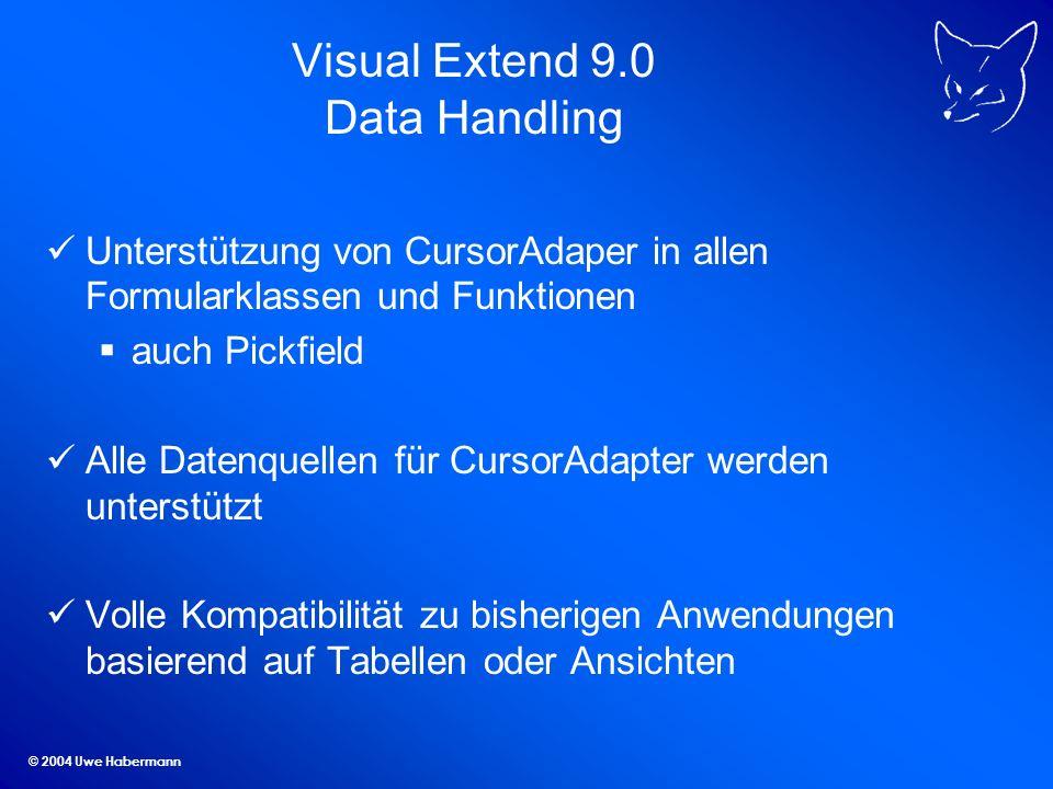 © 2004 Uwe Habermann Visual Extend 9.0 Data Handling Unterstützung von CursorAdaper in allen Formularklassen und Funktionen auch Pickfield Alle Datenquellen für CursorAdapter werden unterstützt Volle Kompatibilität zu bisherigen Anwendungen basierend auf Tabellen oder Ansichten