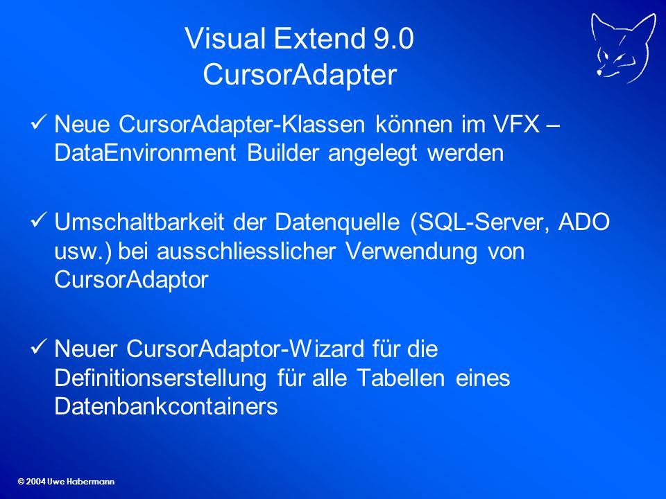 © 2004 Uwe Habermann Visual Extend 9.0 CursorAdapter Neue CursorAdapter-Klassen können im VFX – DataEnvironment Builder angelegt werden Umschaltbarkeit der Datenquelle (SQL-Server, ADO usw.) bei ausschliesslicher Verwendung von CursorAdaptor Neuer CursorAdaptor-Wizard für die Definitionserstellung für alle Tabellen eines Datenbankcontainers