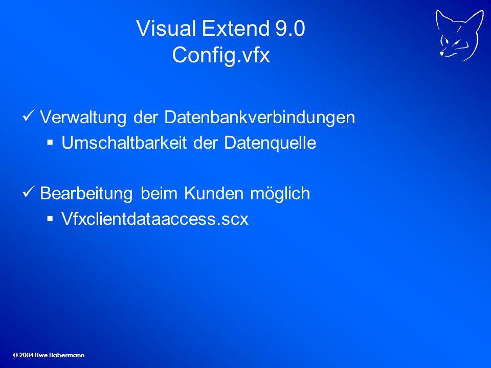 © 2004 Uwe Habermann Visual Extend 9.0 Config.vfx Verwaltung der Datenbankverbindungen Umschaltbarkeit der Datenquelle Bearbeitung beim Kunden möglich Vfxclientdataaccess.scx