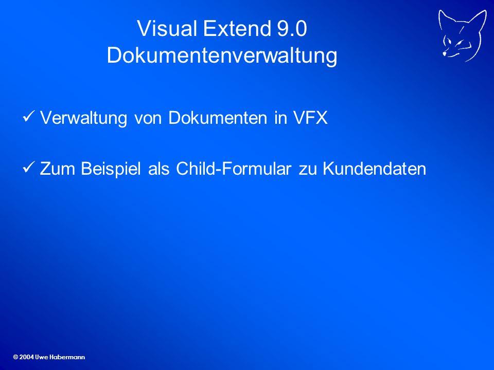 © 2004 Uwe Habermann Visual Extend 9.0 Dokumentenverwaltung Verwaltung von Dokumenten in VFX Zum Beispiel als Child-Formular zu Kundendaten