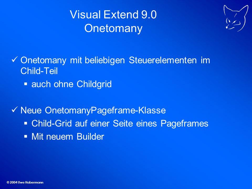 © 2004 Uwe Habermann Visual Extend 9.0 Onetomany Onetomany mit beliebigen Steuerelementen im Child-Teil auch ohne Childgrid Neue OnetomanyPageframe-Klasse Child-Grid auf einer Seite eines Pageframes Mit neuem Builder