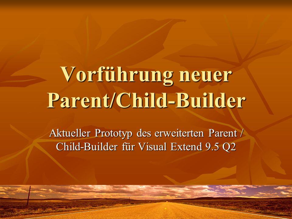 Vorführung neuer Parent/Child-Builder Aktueller Prototyp des erweiterten Parent / Child-Builder für Visual Extend 9.5 Q2