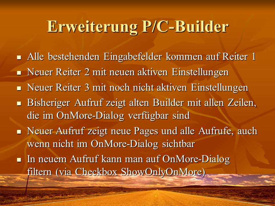 Neue Parameter OnMore (call available for enduser in OnMore-dialog) OnMore (call available for enduser in OnMore-dialog) AutoSync Child-Form (pro Zeile statt gesamt) AutoSync Child-Form (pro Zeile statt gesamt) Close Child form on Exit (pro Zeile statt gesamt) Close Child form on Exit (pro Zeile statt gesamt) Parentform Call combo: None/AutoClose/AutoHide Parentform Call combo: None/AutoClose/AutoHide Childform call to Unhide Parentform (Back button) Childform call to Unhide Parentform (Back button) Childform Position combo: Default/OverParent/AutoCenter Childform Position combo: Default/OverParent/AutoCenter Childform Record Positioning condition (like filter) Childform Record Positioning condition (like filter) open by now: Childform order condition (for positioning locate) open by now: Childform order condition (for positioning locate) Childform Page combo: Default/Edit/List/PageNo.