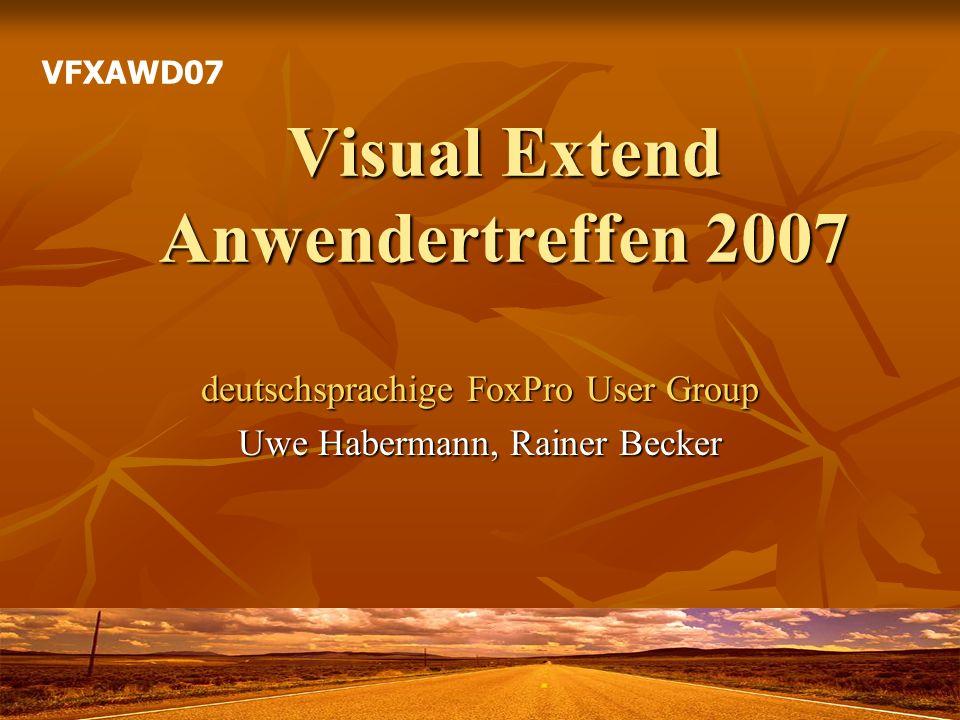 Visual Extend Anwendertreffen 2007 deutschsprachige FoxPro User Group Uwe Habermann, Rainer Becker VFXAWD07